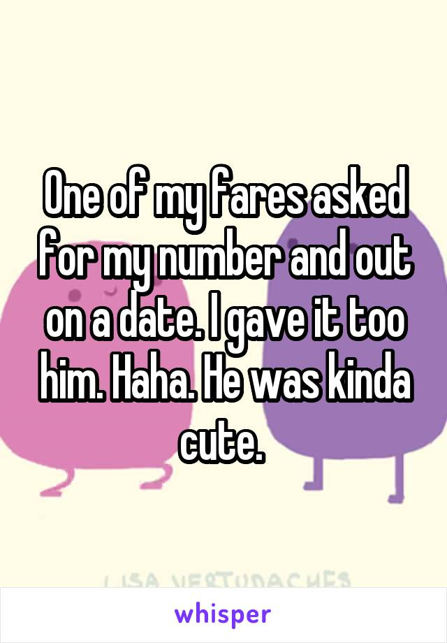 One of my fares asked for my number and out on a date. I gave it too him. Haha. He was kinda cute.