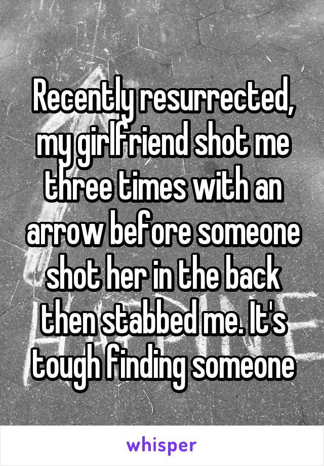 Recently resurrected, my girlfriend shot me three times with an arrow before someone shot her in the back then stabbed me. It's tough finding someone