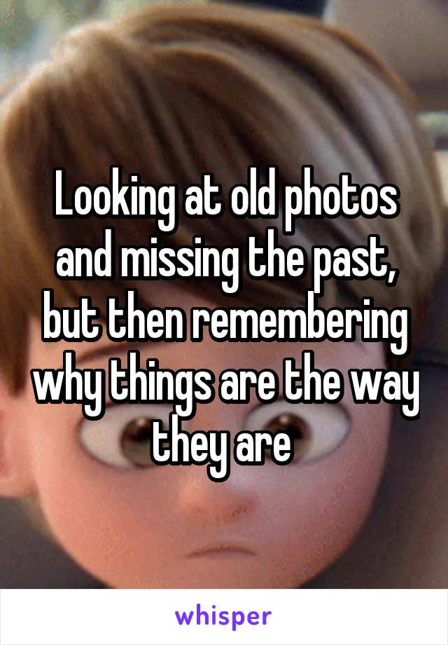 Looking at old photos and missing the past, but then remembering why things are the way they are