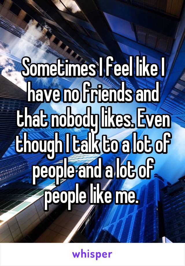 Sometimes I feel like I have no friends and that nobody likes. Even though I talk to a lot of people and a lot of people like me.