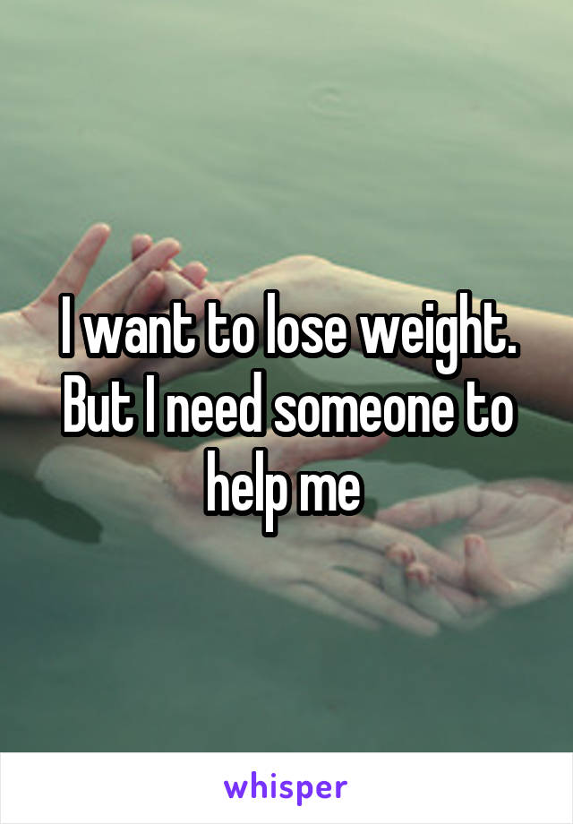 I want to lose weight. But I need someone to help me