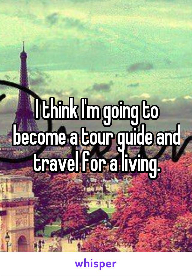 I think I'm going to become a tour guide and travel for a living.
