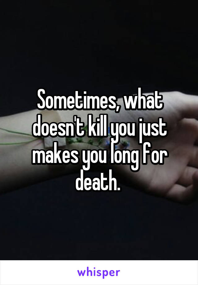 Sometimes, what doesn't kill you just makes you long for death.