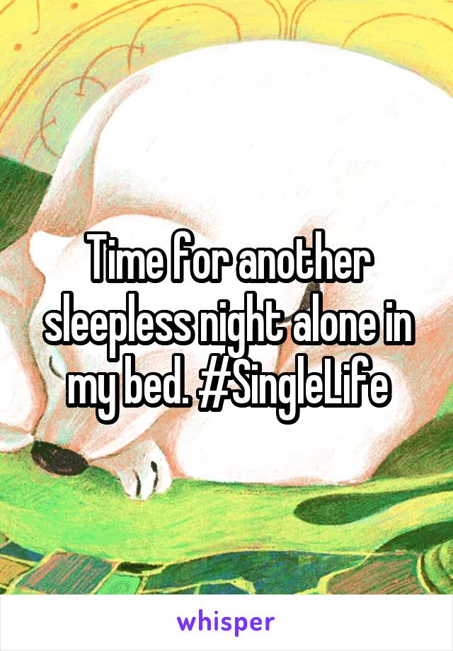 Time for another sleepless night alone in my bed. #SingleLife