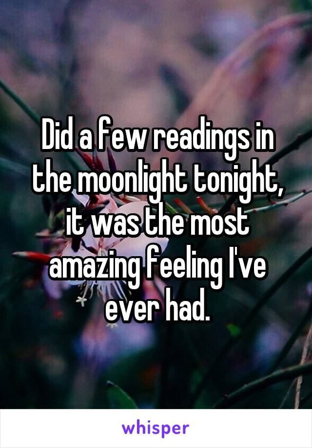 Did a few readings in the moonlight tonight, it was the most amazing feeling I've ever had.