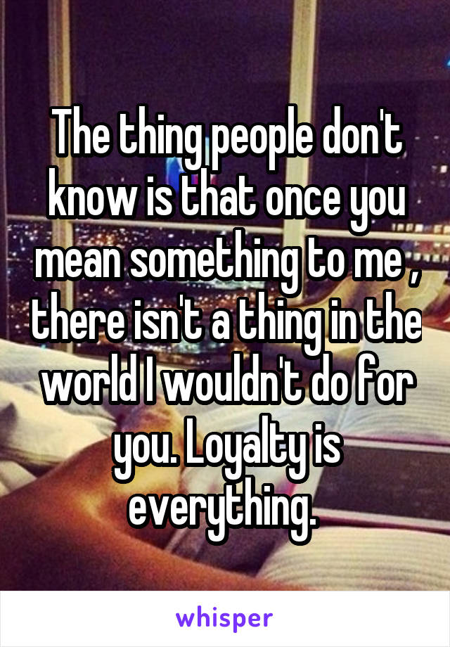 The thing people don't know is that once you mean something to me , there isn't a thing in the world I wouldn't do for you. Loyalty is everything.