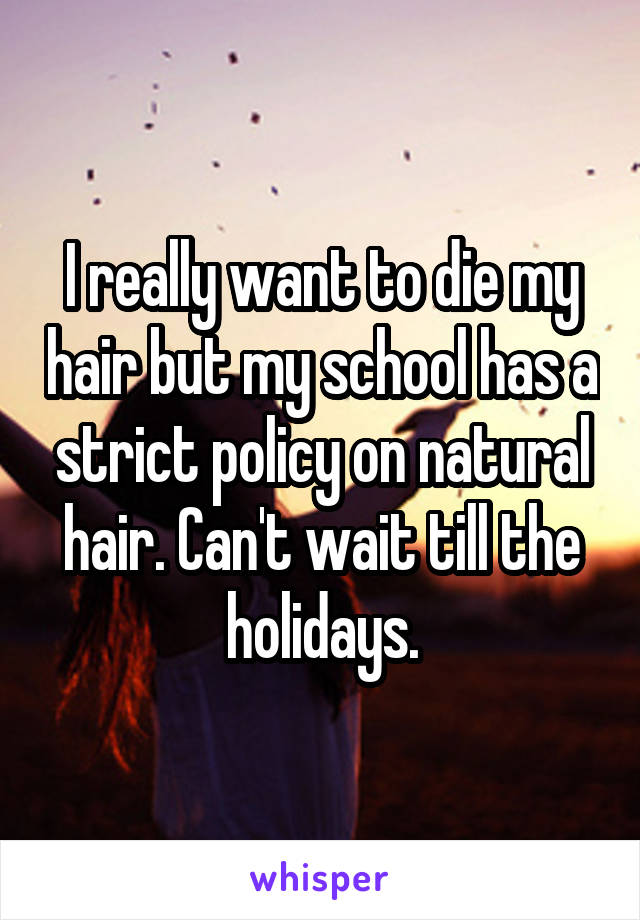 I really want to die my hair but my school has a strict policy on natural hair. Can't wait till the holidays.