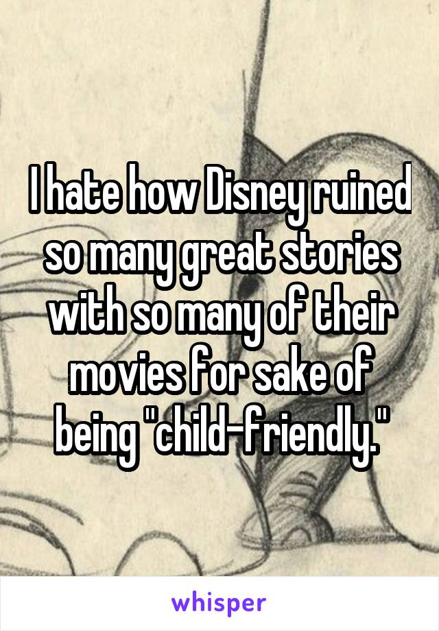 "I hate how Disney ruined so many great stories with so many of their movies for sake of being ""child-friendly."""