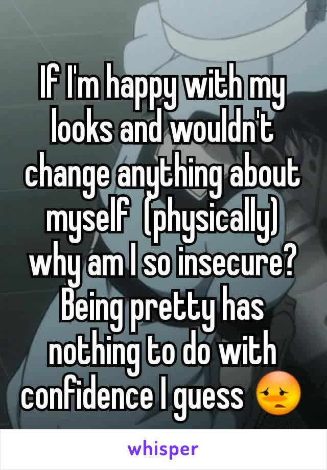 If I'm happy with my looks and wouldn't change anything about myself  (physically) why am I so insecure? Being pretty has nothing to do with confidence I guess 😳