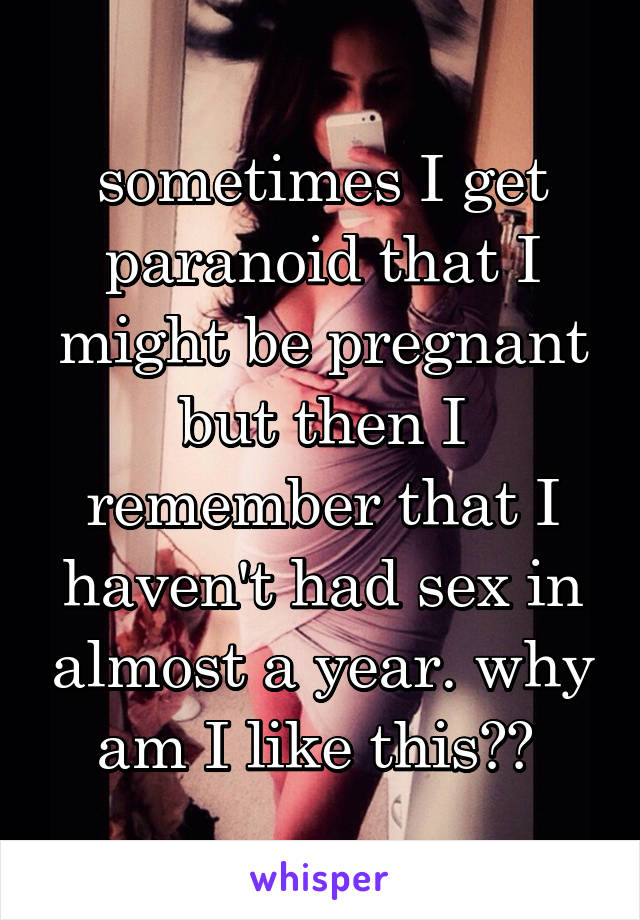 sometimes I get paranoid that I might be pregnant but then I remember that I haven't had sex in almost a year. why am I like this??