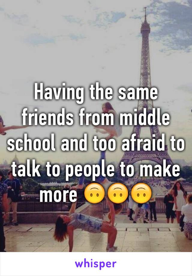 Having the same friends from middle school and too afraid to talk to people to make more 🙃🙃🙃