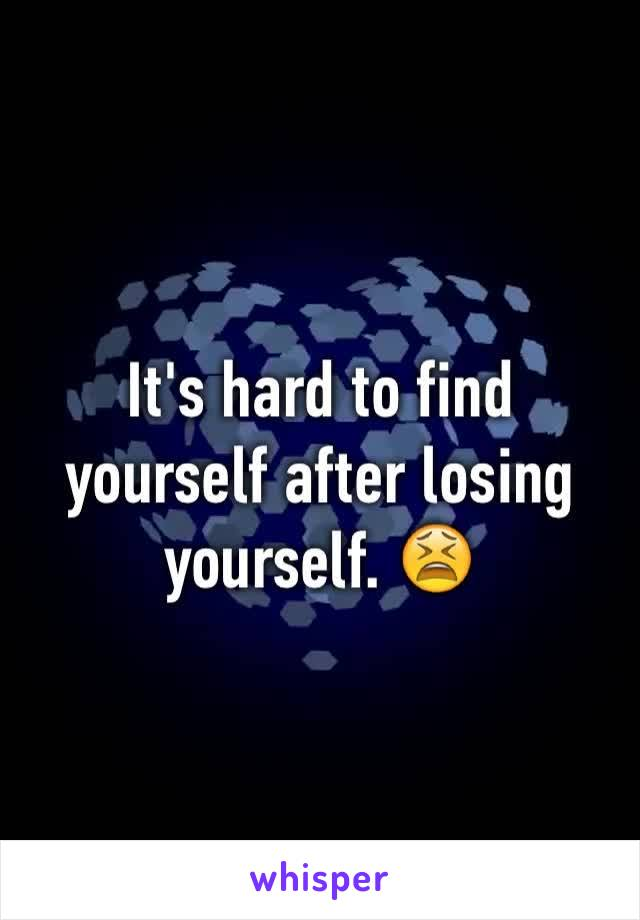 It's hard to find yourself after losing yourself. 😫