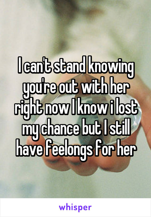 I can't stand knowing you're out with her right now I know i lost my chance but I still have feelongs for her