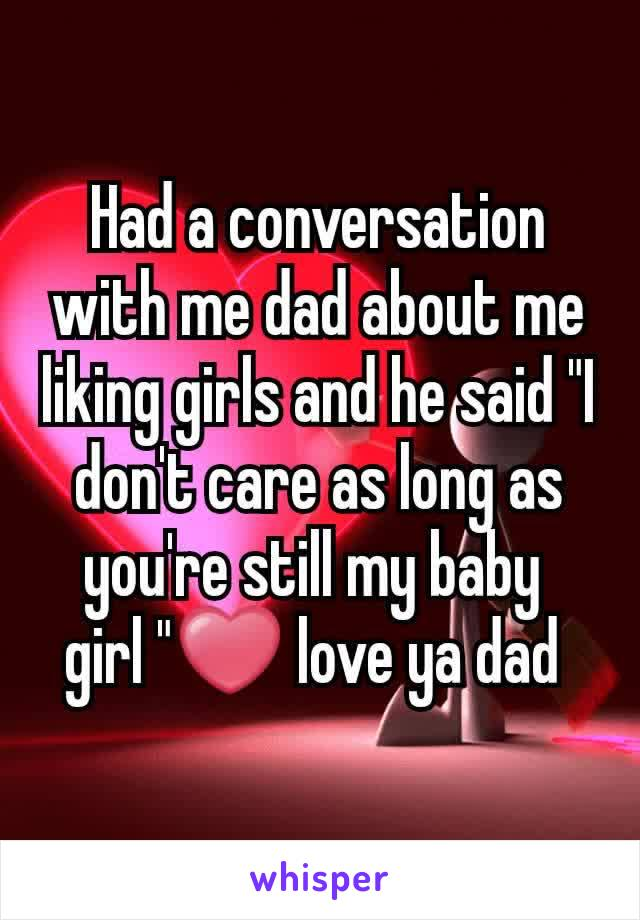 """Had a conversation with me dad about me liking girls and he said """"I don't care as long as you're still my baby  girl """"❤ love ya dad"""