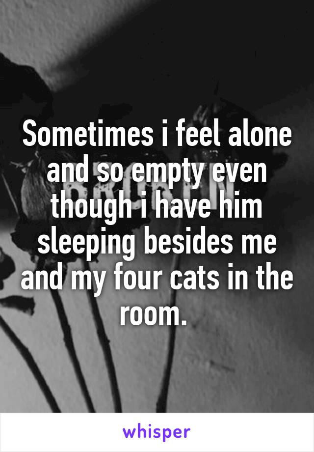 Sometimes i feel alone and so empty even though i have him sleeping besides me and my four cats in the room.