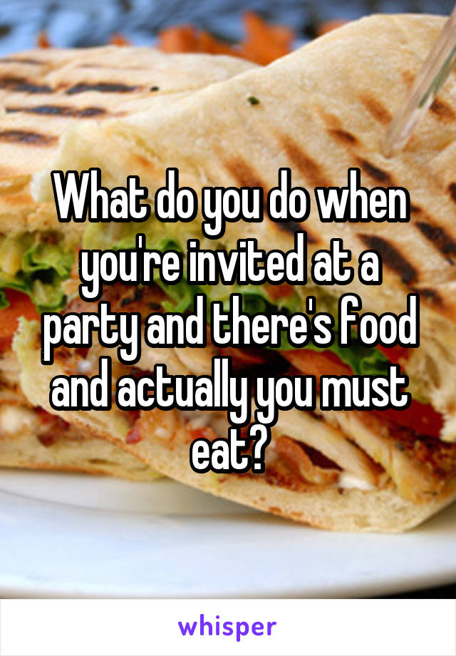 What do you do when you're invited at a party and there's food and actually you must eat?