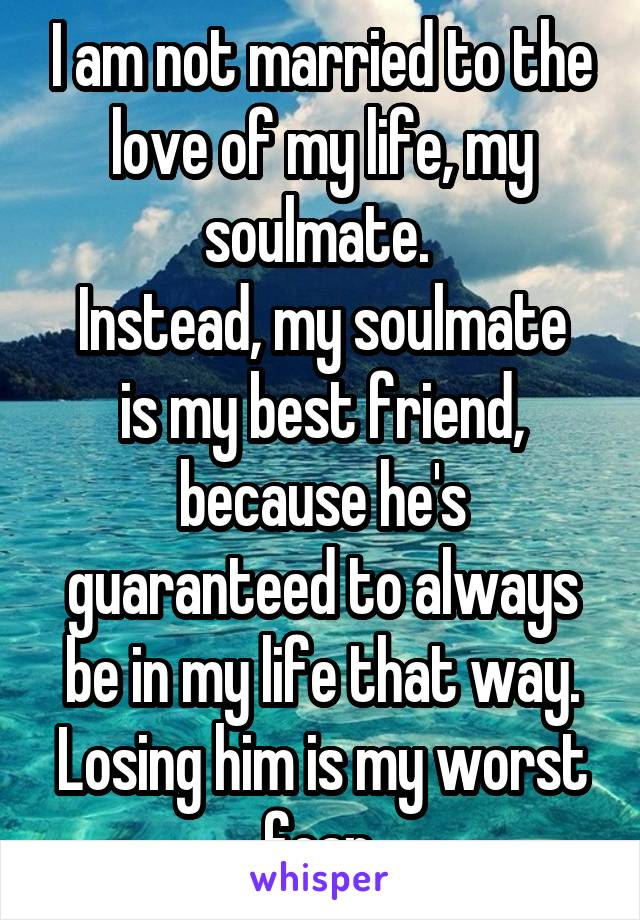 I am not married to the love of my life, my soulmate.  Instead, my soulmate is my best friend, because he's guaranteed to always be in my life that way. Losing him is my worst fear.