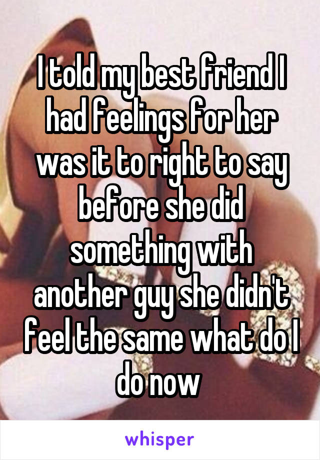 I told my best friend I had feelings for her was it to right to say before she did something with another guy she didn't feel the same what do I do now