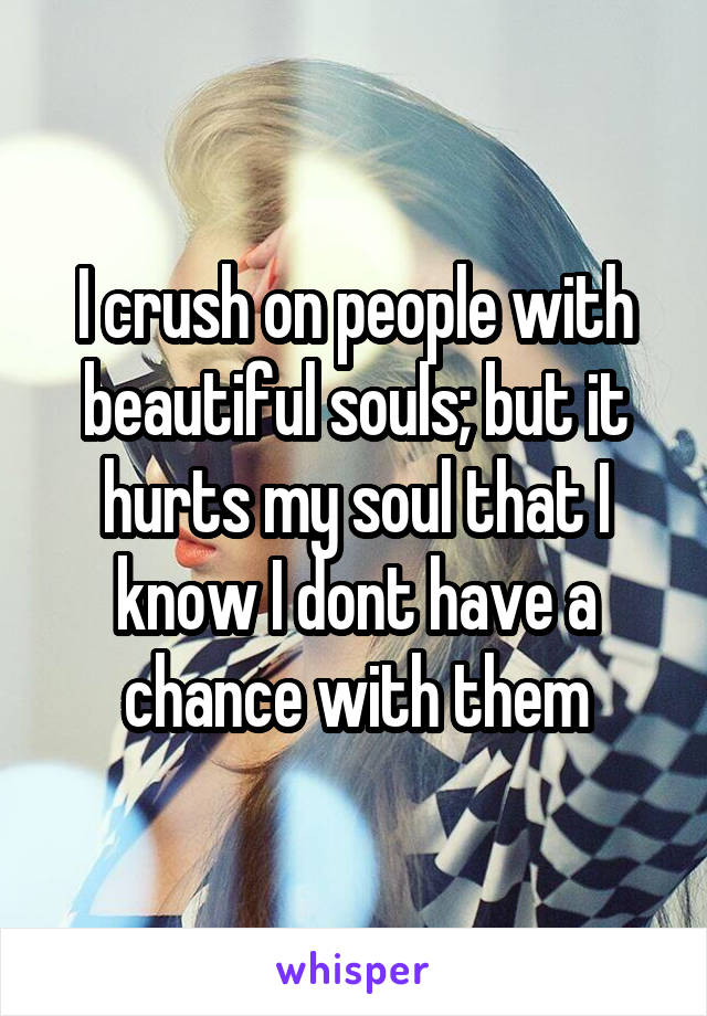 I crush on people with beautiful souls; but it hurts my soul that I know I dont have a chance with them