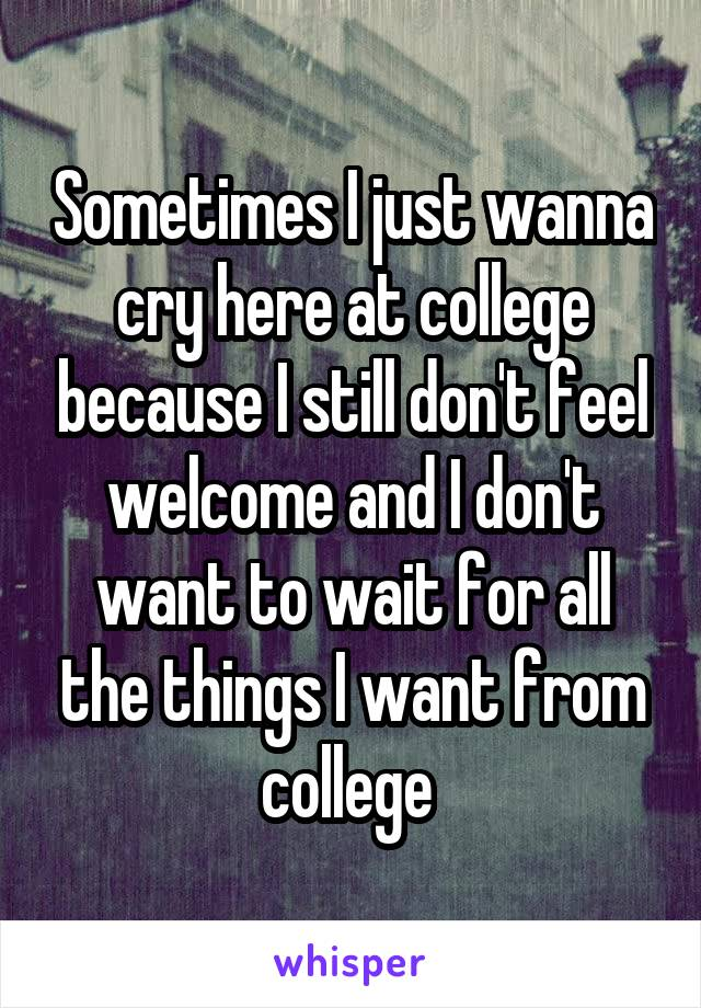 Sometimes I just wanna cry here at college because I still don't feel welcome and I don't want to wait for all the things I want from college