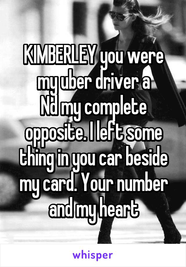 KIMBERLEY you were my uber driver a Nd my complete opposite. I left some thing in you car beside my card. Your number and my heart