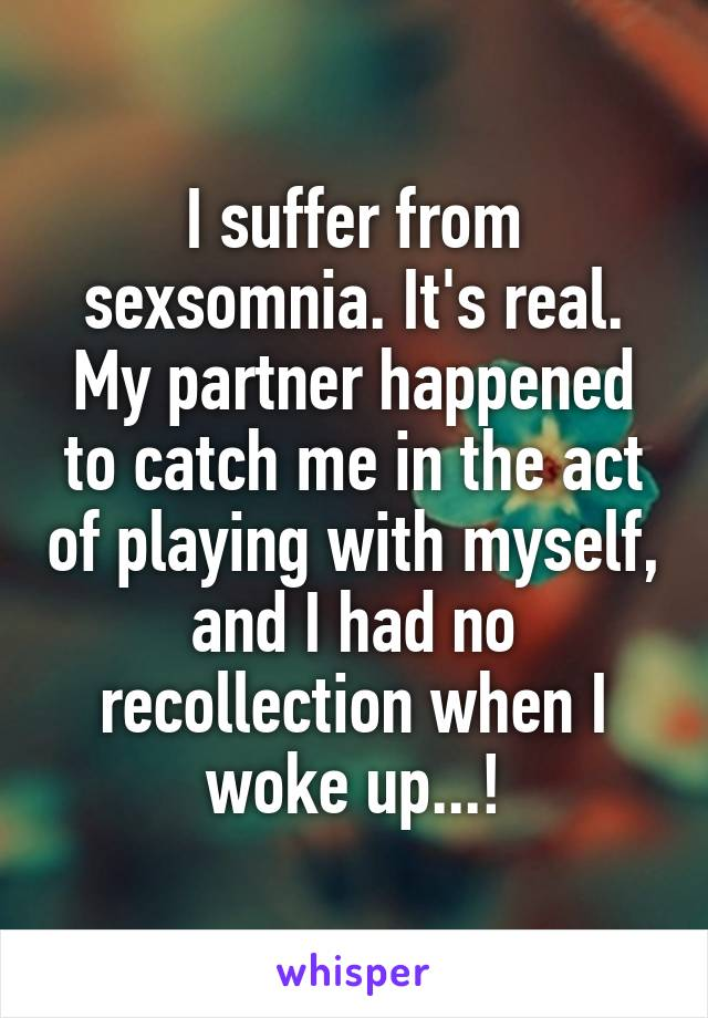 I suffer from sexsomnia. It's real. My partner happened to catch me in the act of playing with myself, and I had no recollection when I woke up...!