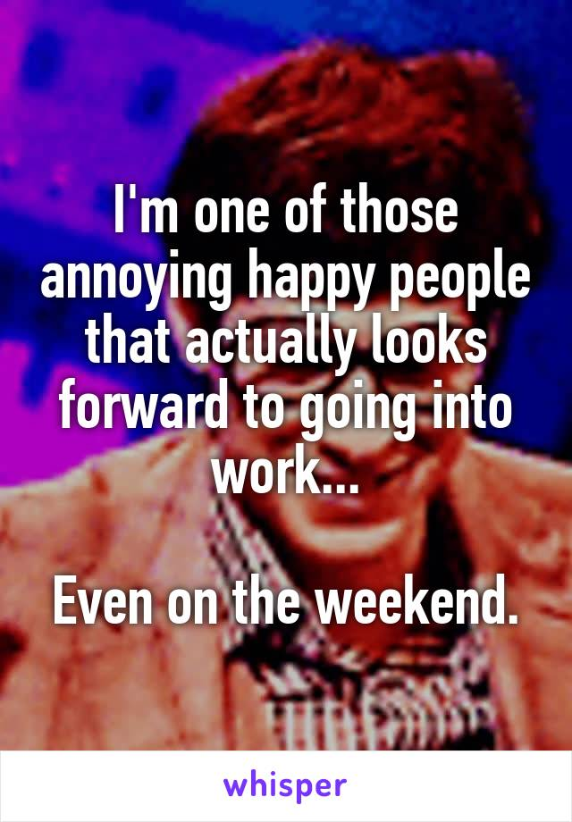 I'm one of those annoying happy people that actually looks forward to going into work...  Even on the weekend.