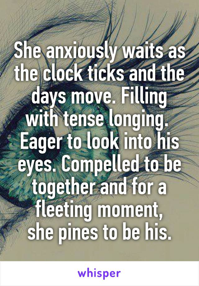 She anxiously waits as the clock ticks and the days move. Filling with tense longing.  Eager to look into his eyes. Compelled to be together and for a fleeting moment, she pines to be his.