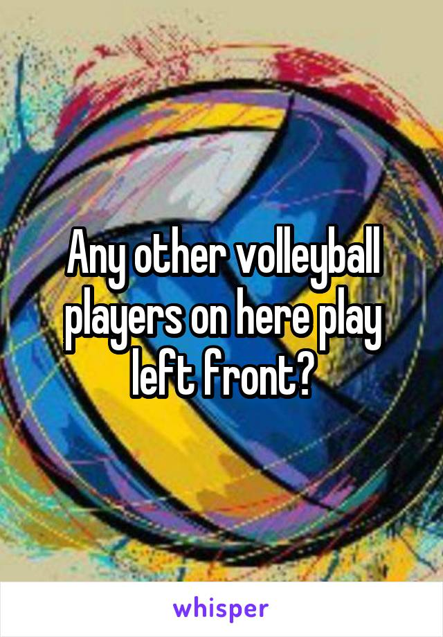 Any other volleyball players on here play left front?