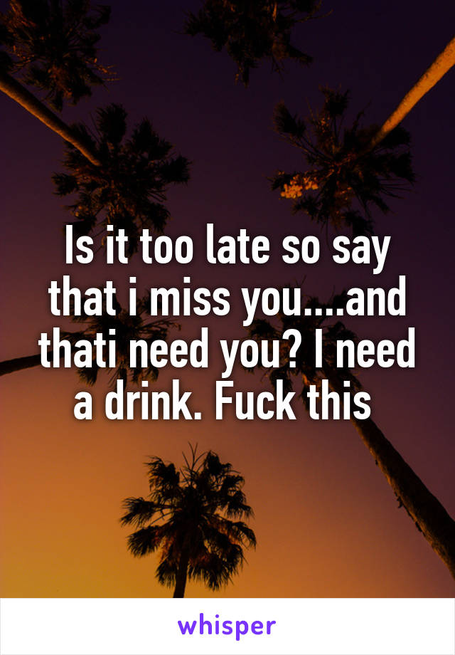 Is it too late so say that i miss you....and thati need you? I need a drink. Fuck this