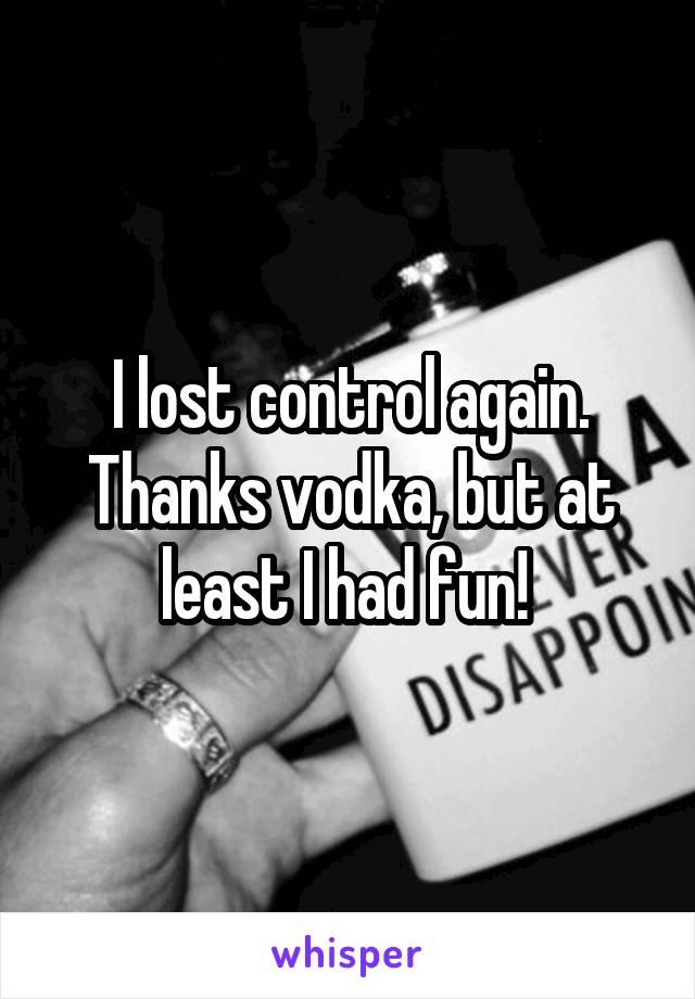 I lost control again. Thanks vodka, but at least I had fun!