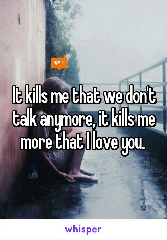 It kills me that we don't talk anymore, it kills me more that I love you.
