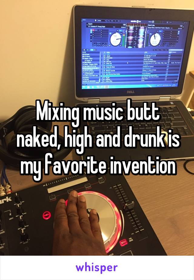Mixing music butt naked, high and drunk is my favorite invention