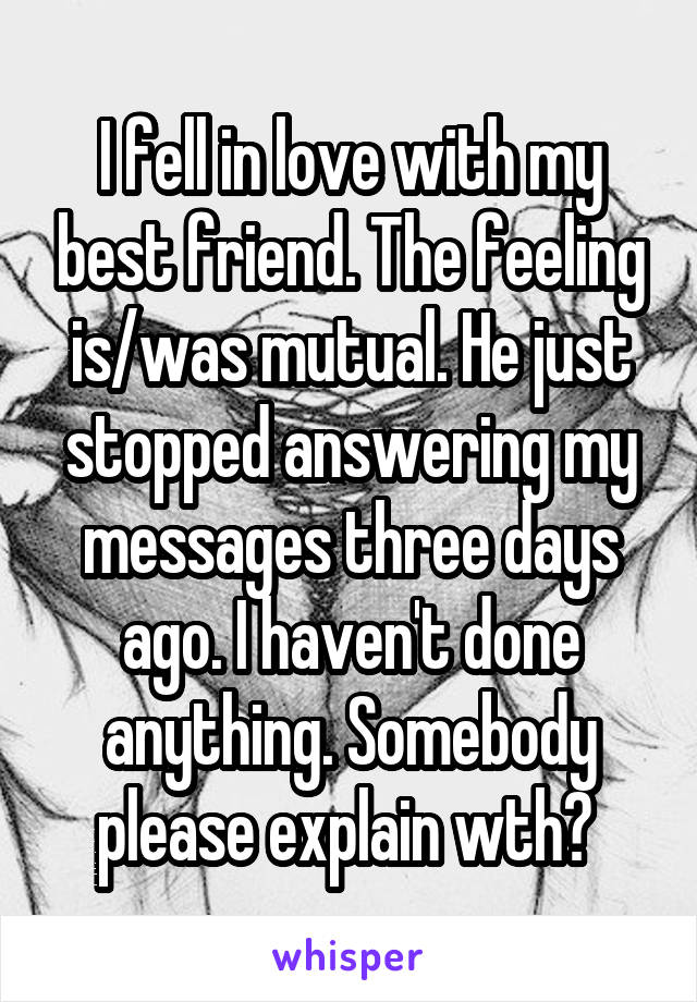 I fell in love with my best friend. The feeling is/was mutual. He just stopped answering my messages three days ago. I haven't done anything. Somebody please explain wth?