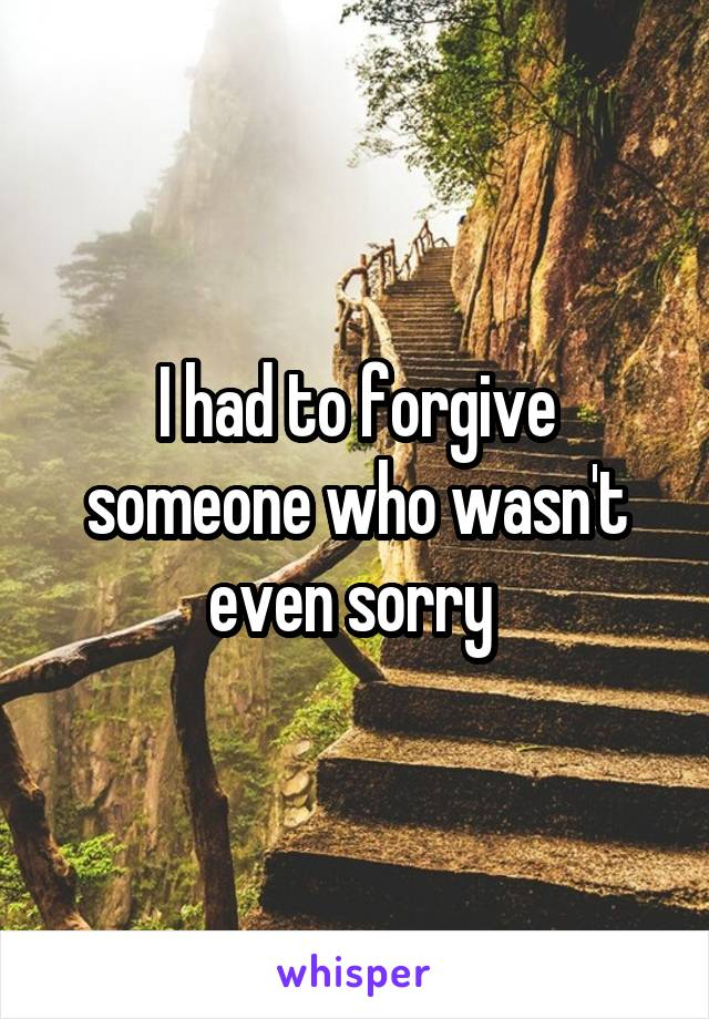 I had to forgive someone who wasn't even sorry