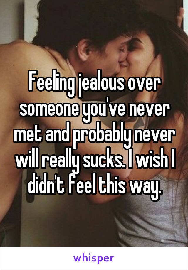 Feeling jealous over someone you've never met and probably never will really sucks. I wish I didn't feel this way.