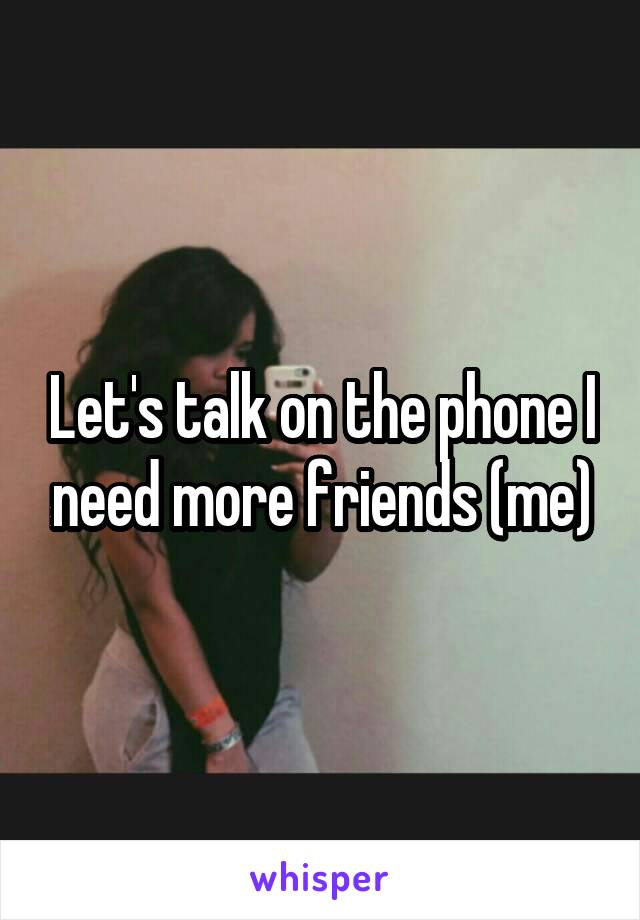 Let's talk on the phone I need more friends (me)