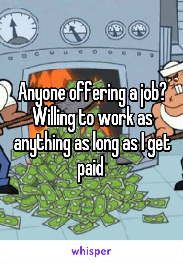 Anyone offering a job? Willing to work as anything as long as I get paid