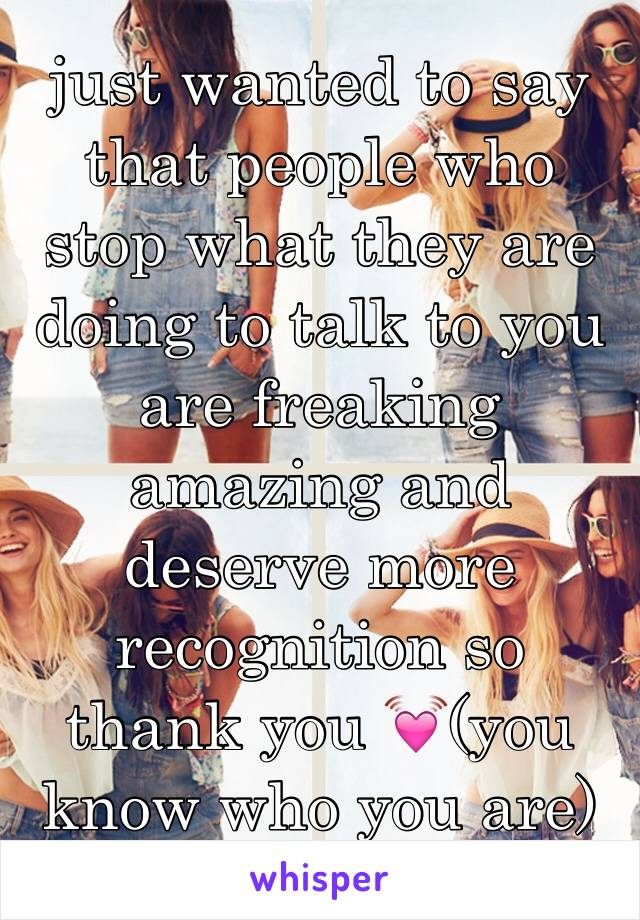 just wanted to say that people who stop what they are doing to talk to you are freaking amazing and deserve more recognition so thank you 💓(you know who you are)