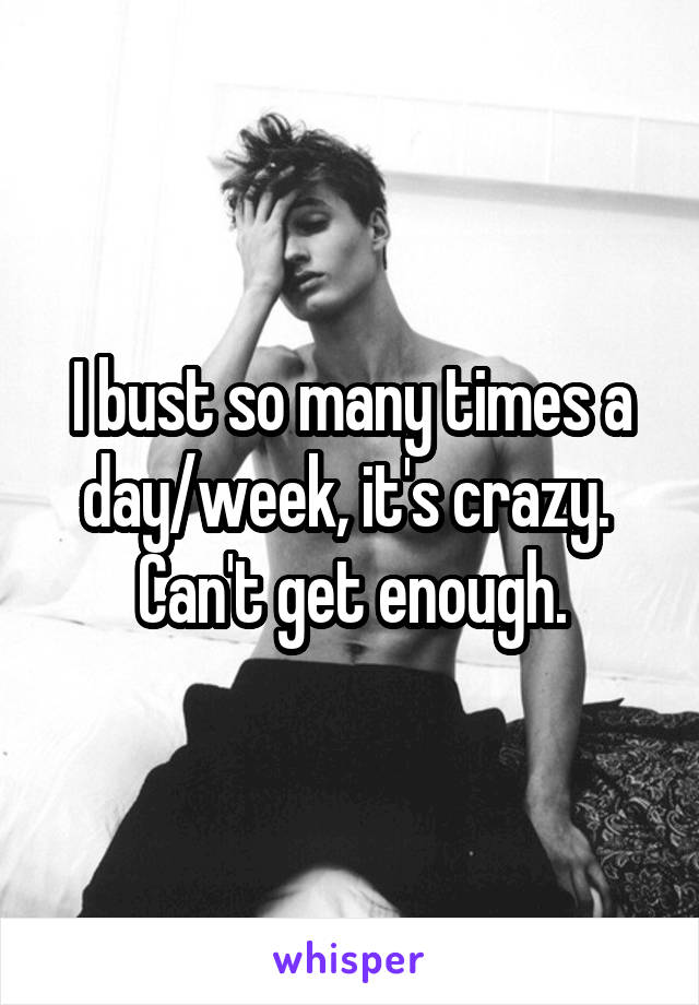 I bust so many times a day/week, it's crazy.  Can't get enough.