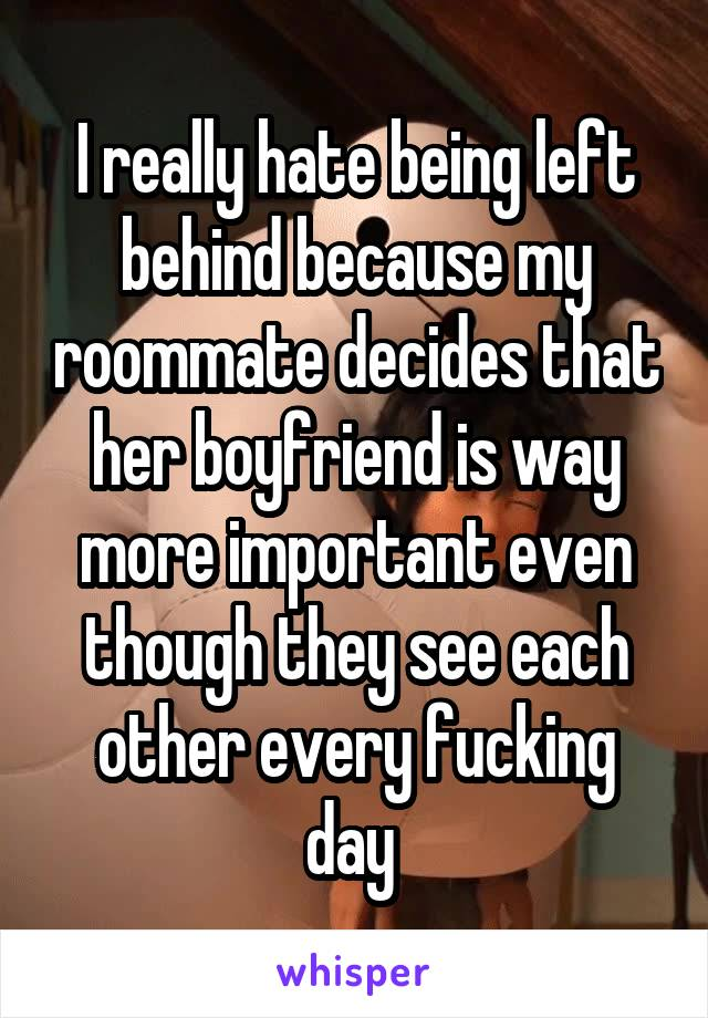 I really hate being left behind because my roommate decides that her boyfriend is way more important even though they see each other every fucking day