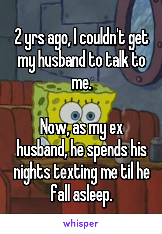 2 yrs ago, I couldn't get my husband to talk to me.  Now, as my ex husband, he spends his nights texting me til he fall asleep.