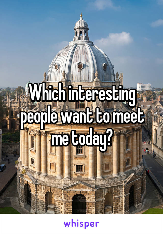 Which interesting people want to meet me today?