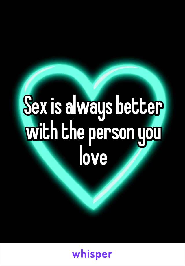 Sex is always better with the person you love