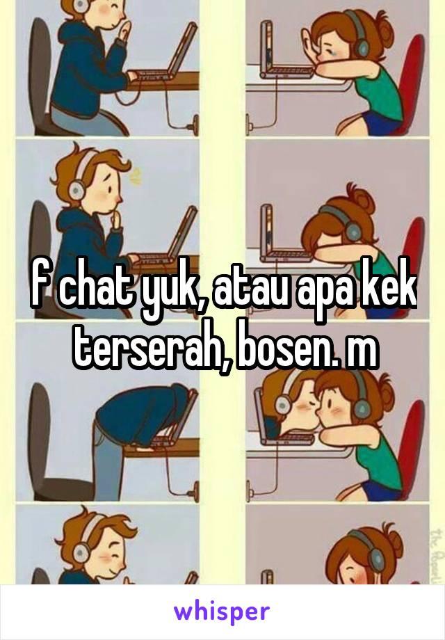 f chat yuk, atau apa kek terserah, bosen. m