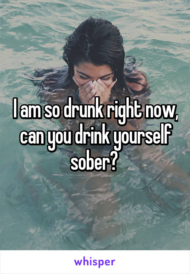 I am so drunk right now, can you drink yourself sober?