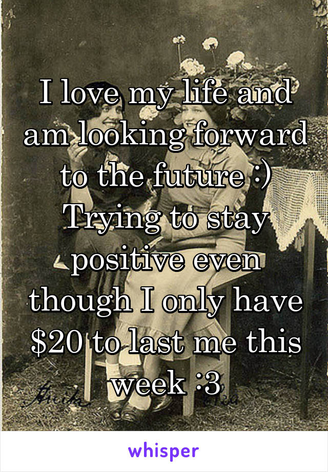 I love my life and am looking forward to the future :) Trying to stay positive even though I only have $20 to last me this week :3