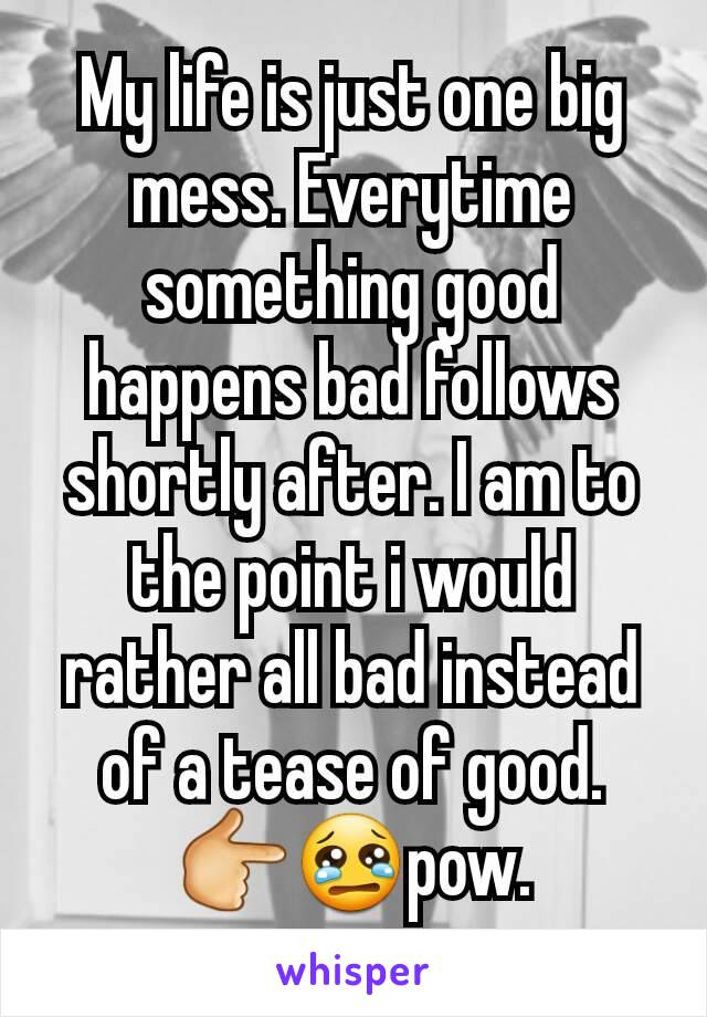 My life is just one big mess. Everytime something good happens bad follows shortly after. I am to the point i would rather all bad instead of a tease of good. 👉😢pow.