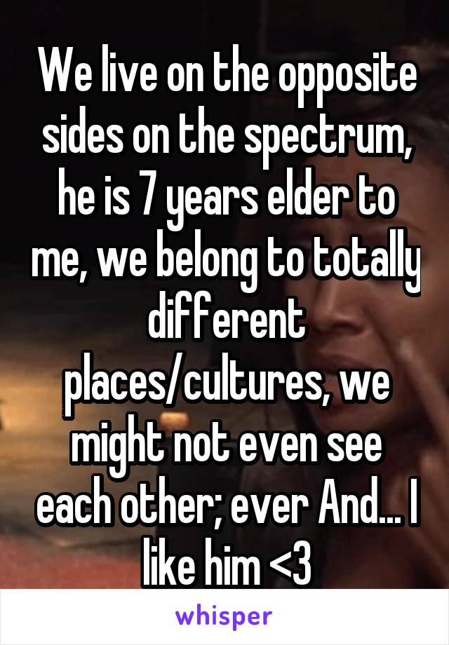 We live on the opposite sides on the spectrum, he is 7 years elder to me, we belong to totally different places/cultures, we might not even see each other; ever And... I like him <3