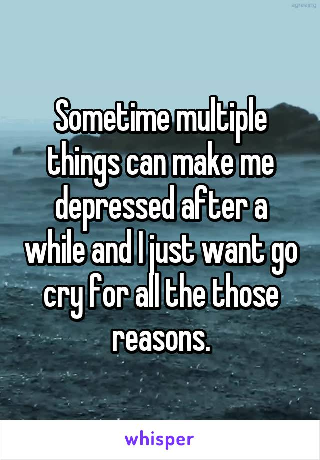 Sometime multiple things can make me depressed after a while and I just want go cry for all the those reasons.